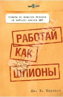 Работай как шпионы. Карлсон Дж. К. ISBN: