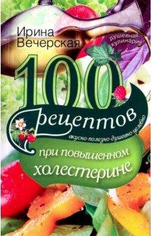 100 рецептов при повышенном холестерине. Вкусно, полезно, душевно, целебно лучше не бывает