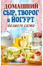 Антонова Анна Алексеевна Домашний сыр, творог и йогурт. Делаем сами