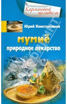 Мумие. Природное лекарство юрий константинов мумиё природное лекарство