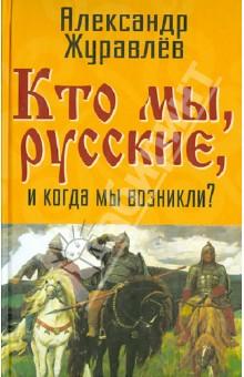 Кто мы, русские, и когда мы возникли? акашев ю история народа рос от ариев до варягов