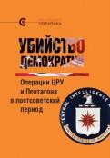 Убийство демократии: операции ЦРУ и Пентагона в постсоветский период