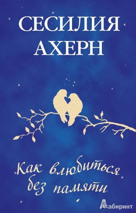 Иллюстрация 1 из 27 для Как влюбиться без памяти - Сесилия Ахерн | Лабиринт - книги. Источник: Лабиринт