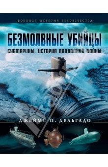 Безмолвные убийцы. Субмарины. История подводной войны