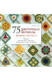 75 цветочных мотивов. Вязание крючком. Мотивы для шерстяных покрывал, детских одеял и много другого