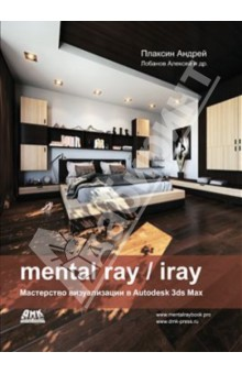 Mental ray/iray. Мастерство визуализации в Autodesk 3ds Max realistic architectural visualization with 3ds max and mental ray