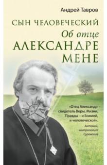 Сын человеческий: Об отце Александре Мене книга об отце и его времени