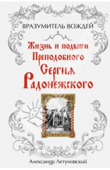 Вразумитель вождей. Жизнь и подвиги Преподобного Сергия Радонежского