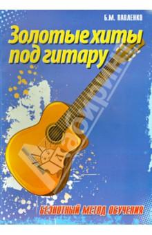 Золотые хиты под гитару. Безнотный метод обучения