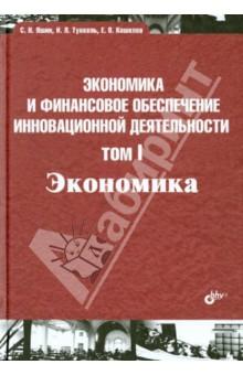 Экономика и финансовое обеспечение инновационной деятельности. Том 1. Экономика. Учебник