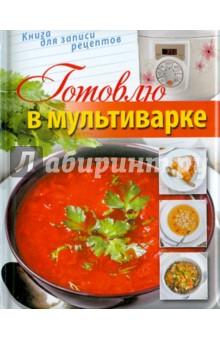 Готовлю в мультиварке. Книга для записи рецептов вкусные истории книга для записи рецептов