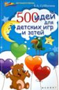 Субботина Елена Александровна 500 идей для детских игр и затей