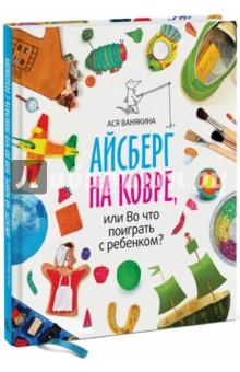 Книга Айсберг на ковре, или Во что поиграть с ребенком?. Ванякина Ася