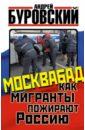 Москвабад. Как мигранты пожирают Россию, Буровский Андрей Михайлович