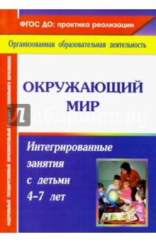 Окружающий мир. Интегрированные занятия с детьми 4-7 лет