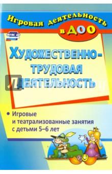 Художественно-трудовая деятельность. Игровые и театрализованные занятия с детьми 5-6 лет. ФГОС ДО