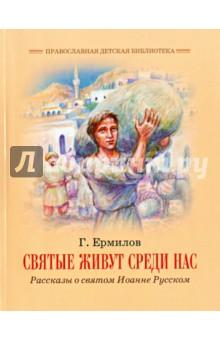Святые живут среди нас. Рассказы о святом Иоанне Русском