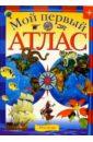 Мой первый атлас.: Науч.— поп. издание для детей.,