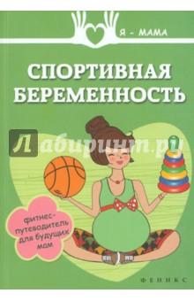 Спортивная беременность. Фитнес-путеводитель для будущих мам