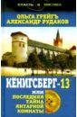 Кёнигсберг-13, или Последняя тайна янтарной комнаты, Грейгъ Ольга Ивановна,Рудаков Александр