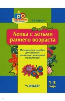 Лепка с детьми раннего возраста. 1-3 года. Методическое пособие для педагогов ДОУ и родителей