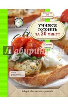 Учимся готовить за 30 минут 50 быстрых и простых рецептов вкусно и полезно от простого до изысканного