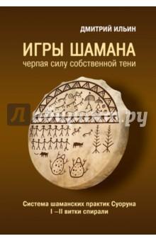Игры шамана: черпая силу собственной Тени. Система шаманских практик Суоруна. I-II витки спирали