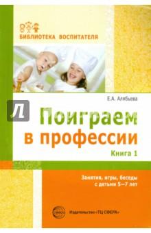 Поиграем в профессии. Книга 1. Занятия, игры, беседы с детьми 5-7 лет