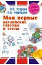 Мои первые английские глаголы и тесты, Узорова Ольга Васильевна,Нефедова Елена Алексеевна