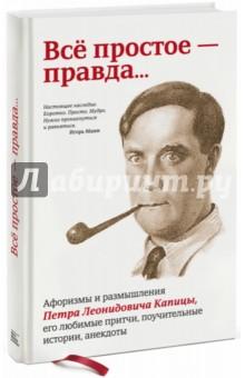 Всё простое - правда... Афоризмы и размышления Петра  Капицы