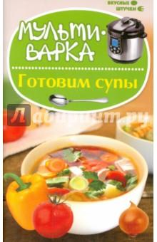 Мультиварка. Готовим супы экспресс рецепты готовим в мультиварке