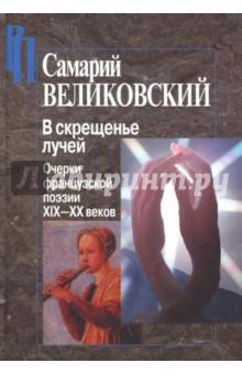 В скрещенье лучей. Очерки французской поэзии XIX-XX веков