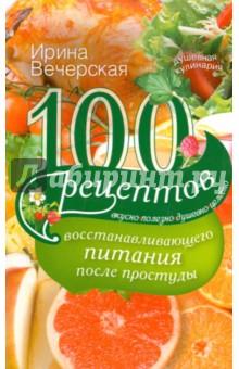 100 рецептов восстановления питания после простуды. Вкусно, полезно, душевно, целебно