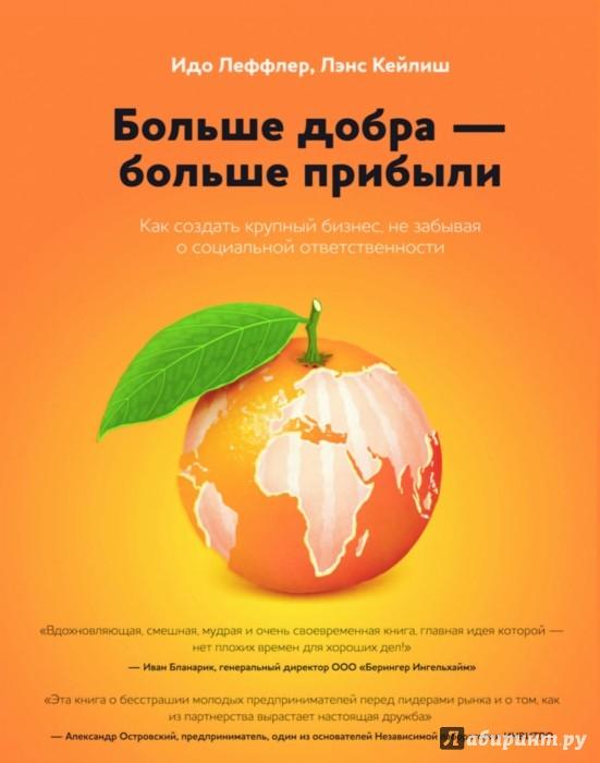 Иллюстрация 1 из 74 для Больше добра - больше прибыли. Как создать крупный бизнес, не забывая о социальной ответственности - Леффлер, Кейлиш | Лабиринт - книги. Источник: Лабиринт