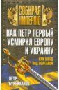 Букейханов Петр Евгеньевич Как Первый усмирил Европу и Украину, или швед под Полтавой