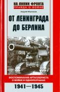 От Ленинграда до Берлина. Воспоминания артиллериста о войне и однополчанах. 1941 - 1945