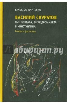 Василий Скуратов, сын Бектаса, внук Досымбета и Константина. Роман и рассказы
