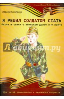 Пилипенко Лариса Васильевна » Я решил солдатом стать. Песни и стихи о воинском долге и войне