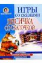 Жукова Олеся Станиславовна Игры со сказками: Лисичка скалочкой (4-6л)