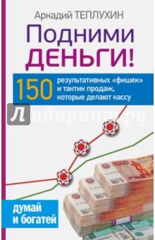 """Подними деньги! 150 результативных """"фишек"""" и тактик продаж, которые делают кассу"""