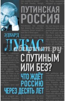 С Путиным или без? Что ждет Россию через десять лет эдвард лукас с путиным или без что ждет россию через десять лет