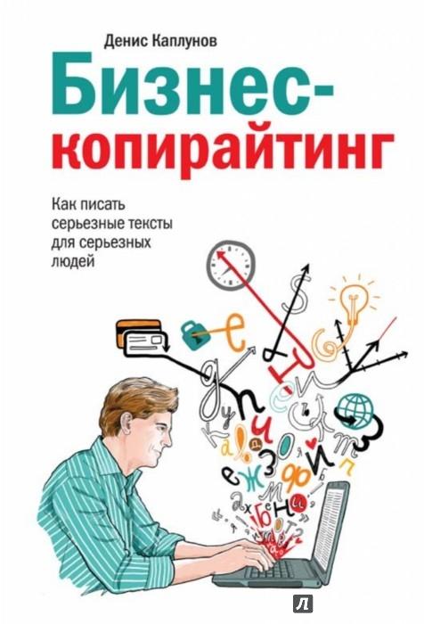 Иллюстрация 1 из 43 для Бизнес-копирайтинг. Как писать серьезные тексты для серьезных людей - Денис Каплунов | Лабиринт - книги. Источник: Лабиринт