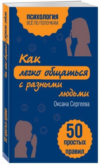 Иллюстрация 1 из 29 для Как легко общаться с разными людьми. 50 простых правил - Оксана Сергеева | Лабиринт - книги. Источник: Лабиринт