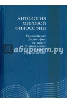 Антология мировой философии. Европейская философия от эпохи Возрожения до эпохи Просещения в эпоху перемен мысли изреченные