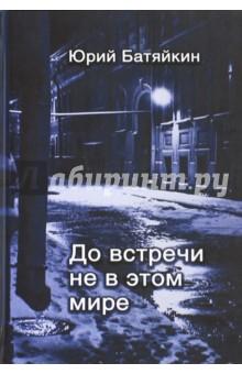 Батяйкин Юрий Михайлович » До встречи не в этом мире
