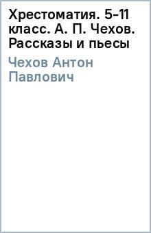 Хрестоматия. 5-11 класс. А. П. Чехов. Рассказы и пьесы