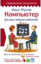 Компьютер. Для моих любимых родителей!, Жуков Иван