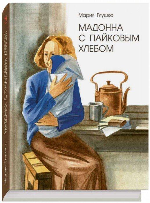 Иллюстрация 1 из 53 для Мадонна с пайковым хлебом - Мария Глушко | Лабиринт - книги. Источник: Лабиринт
