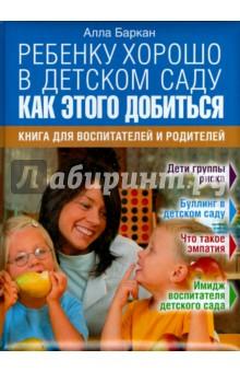 Ребенку хорошо в детском саду. Как этого добиться. Книга для воспитателей и родителей консультирование родителей в детском саду возрастные особенности детей