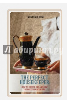 The Perfect Housekeeper. How to Choose One And How to Succeed In Being One